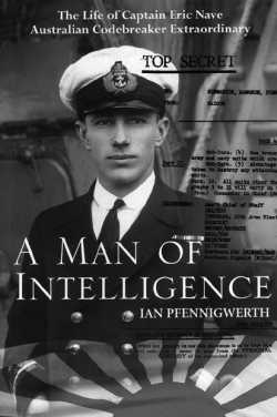 A Man of Intelligence - The Life of Captain Eric Nave, Australian Codebreaker Extraordinary By Dr Ian Pfennigwerth, Captain, RAN (Rtd)